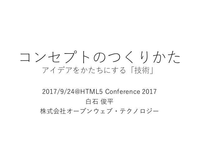 コンセプトのつくりかた アイデアをかたちにする「技術」 2017/9/24@HTML5 Conference 2017 白石 俊平 株式会社オープンウェブ・テクノロジー