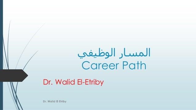 الوظيفي المسار Career Path Dr. Walid El-Etriby Dr. Walid El Etriby