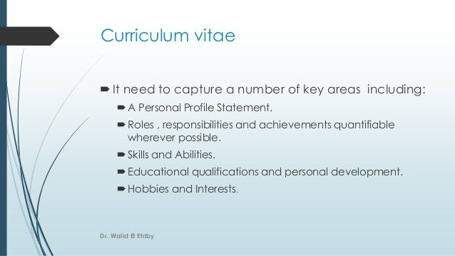 Curriculum vitae It need to capture a number of key areas including: A Personal Profile Statement. Roles , responsibili...