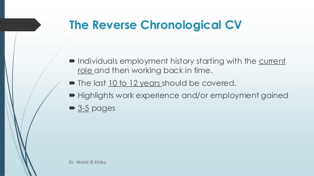 The Reverse Chronological CV  Individuals employment history starting with the current role and then working back in time...