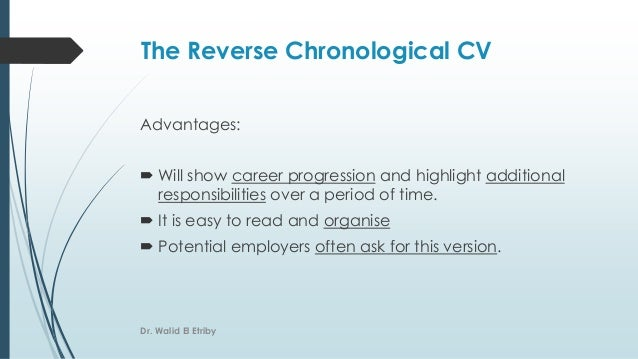The Reverse Chronological CV Advantages:  Will show career progression and highlight additional responsibilities over a p...