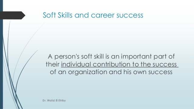 Soft Skills and career success A person's soft skill is an important part of their individual contribution to the success ...