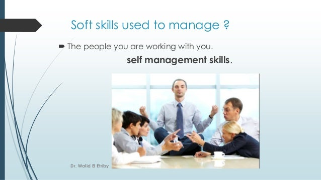 Soft skills used to manage ?  The people you are working with you. self management skills. Dr. Walid El Etriby