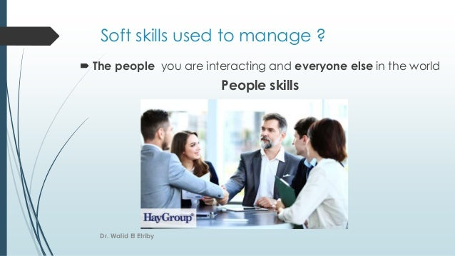 Soft skills used to manage ?  The people you are interacting and everyone else in the world People skills Dr. Walid El Et...
