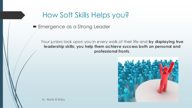 How Soft Skills Helps you?  Emergence as a Strong Leader Your juniors look upon you in every walk of their life and by di...