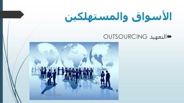 والمستهلكين األسواق التعهيدOUTSOURCING Dr. Walid El Etriby