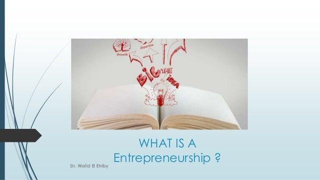 WHAT IS A Entrepreneurship ?Dr. Walid El Etriby