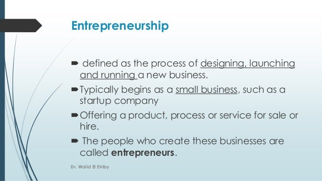 Entrepreneurship  defined as the process of designing, launching and running a new business. Typically begins as a small...