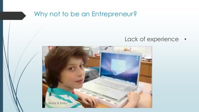 Why not to be an Entrepreneur? •Lack of experience Dr. Walid El Etriby