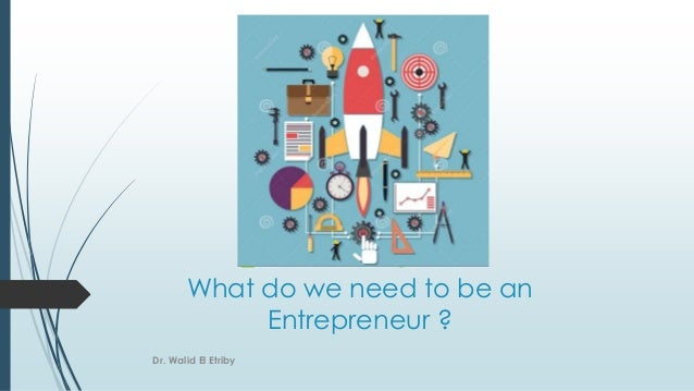 What do we need to be an Entrepreneur ? Dr. Walid El Etriby