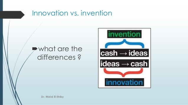 Innovation vs. invention what are the differences ? Dr. Walid El Etriby