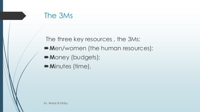 The three key resources , the 3Ms: Men/women (the human resources); Money (budgets); Minutes (time). The 3Ms Dr. Walid ...