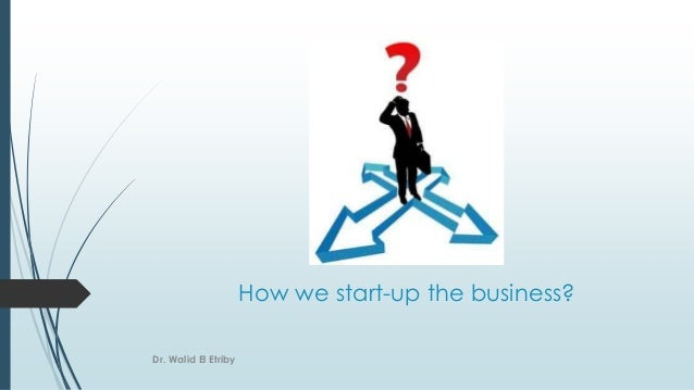 How we start-up the business? Dr. Walid El Etriby