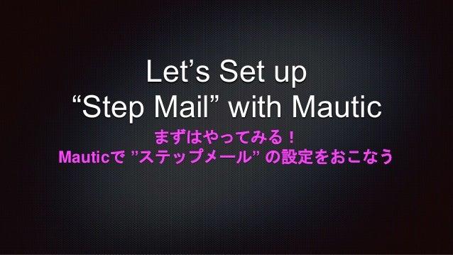 """Let's Set up """"Step Mail"""" with Mautic まずはやってみる! Mauticで """"ステップメール"""" の設定をおこなう"""