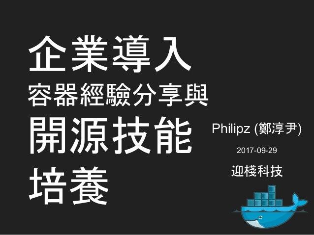 企業導入 容器經驗分享與 開源技能 培養 Philipz (鄭淳尹) 2017-09-29 迎棧科技