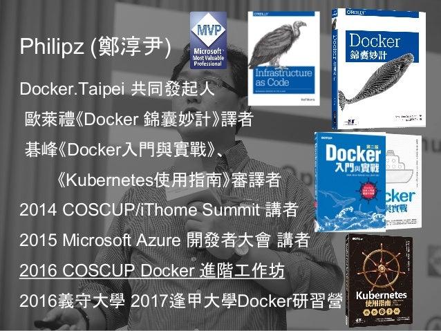 Philipz (鄭淳尹) Docker.Taipei 共同發起人 歐萊禮《Docker 錦囊妙計》譯者 碁峰《Docker入門與實戰》、 《Kubernetes使用指南》審譯者 2014 COSCUP/iThome Summit 講者 201...