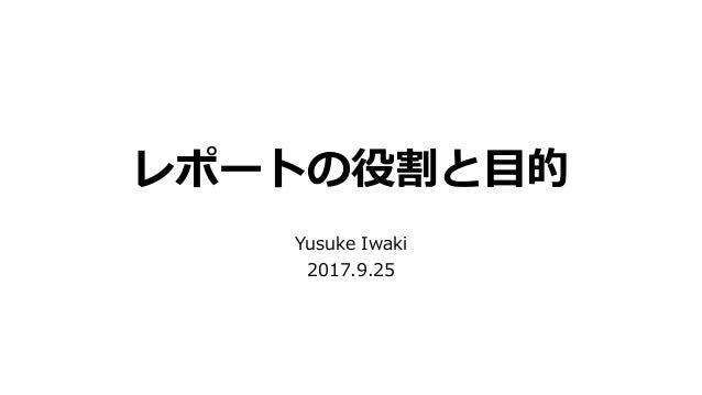 レポートの役割と目的 Yusuke Iwaki 2017.9.25