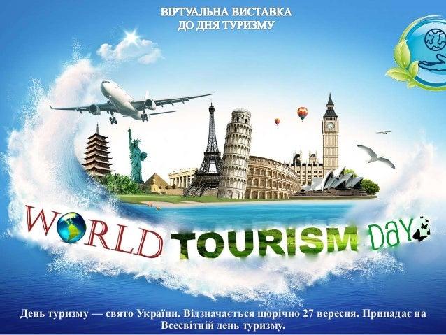 День туризму — свято України. Відзначається щорічно 27 вересня. Припадає на Всесвітній день туризму.