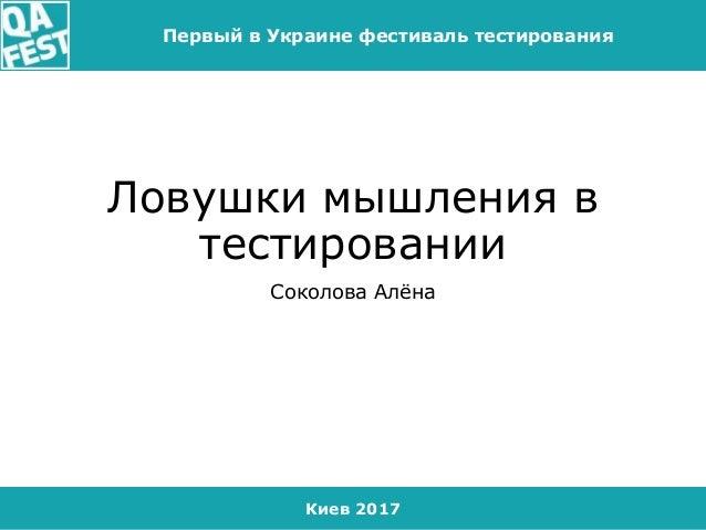 Киев 2017 Первый в Украине фестиваль тестирования Ловушки мышления в тестировании Соколова Алёна