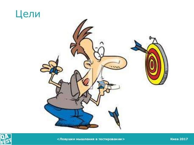 Киев 2017 Цели <Ловушки мышления в тестировании>