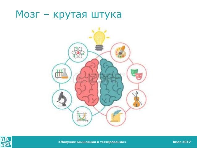 Киев 2017<Ловушки мышления в тестировании> Мозг – крутая штука