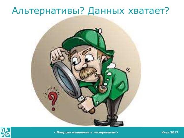 Киев 2017 Альтернативы? Данных хватает? <Ловушки мышления в тестировании>