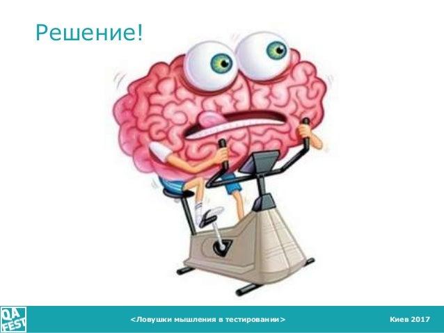 Киев 2017 Решение! <Ловушки мышления в тестировании>