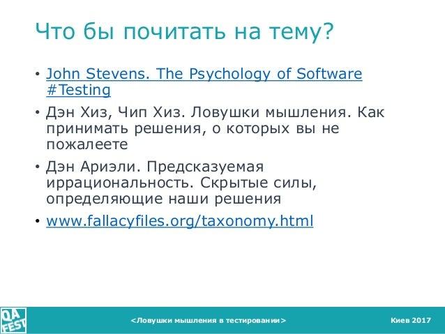 Киев 2017 Что бы почитать на тему? • John Stevens. The Psychology of Software #Testing • Дэн Хиз, Чип Хиз. Ловушки мышлени...