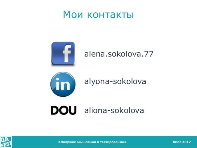 Киев 2017 Мои контакты alena.sokolova.77 alyona-sokolova aliona-sokolova <Ловушки мышления в тестировании>