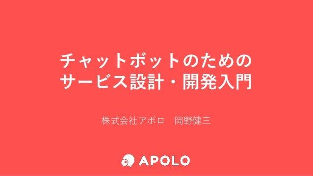 チャットボットのための サービス設計・開発入門 株式会社アポロ 岡野健三