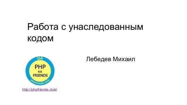 Работа с унаследованным кодом Лебедев Михаил http://phpfriends.club/