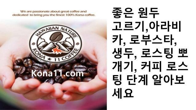 좋은 원두 고르기,아라비 카, 로부스타, 생두, 로스팅 뽀 개기, 커피 로스 팅 단계 알아보 세요 Kona11.com