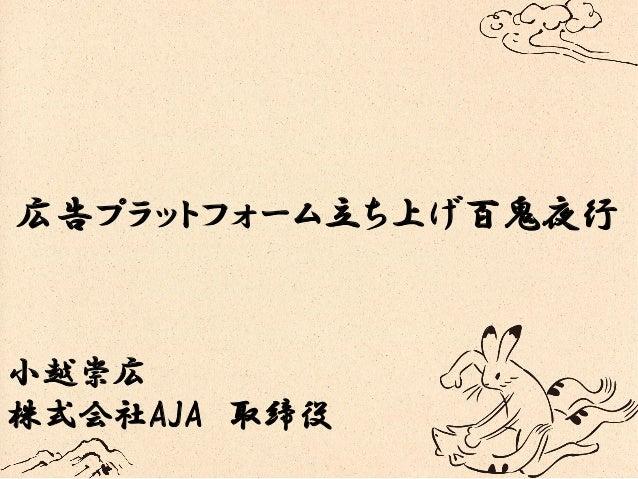 広告プラットフォーム立ち上げ百鬼夜行 小越崇広 株式会社AJA 取締役