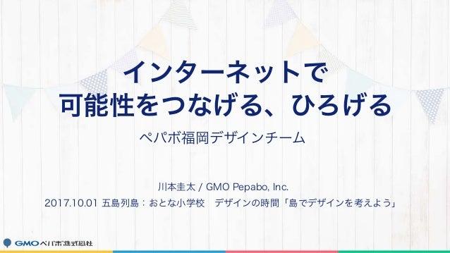 ペパボ福岡デザインチーム 川本圭太 / GMO Pepabo, Inc. 2017.10.01 五島列島:おとな小学校 デザインの時間「島でデザインを考えよう」 インターネットで 可能性をつなげる、ひろげる