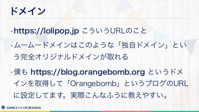 ドメイン •https://lolipop.jp こういうURLのこと •ムームードメインはこのような「独自ドメイン」とい う完全オリジナルドメインが取れる •僕も https://blog.orangebomb.org というドメ インを取得...