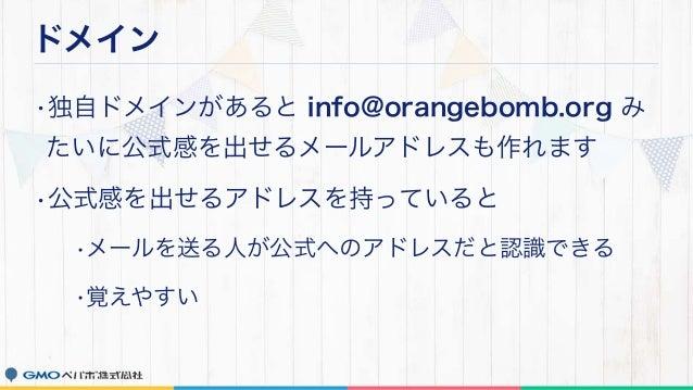 ドメイン •独自ドメインがあると info@orangebomb.org み たいに公式感を出せるメールアドレスも作れます •公式感を出せるアドレスを持っていると •メールを送る人が公式へのアドレスだと認識できる •覚えやすい