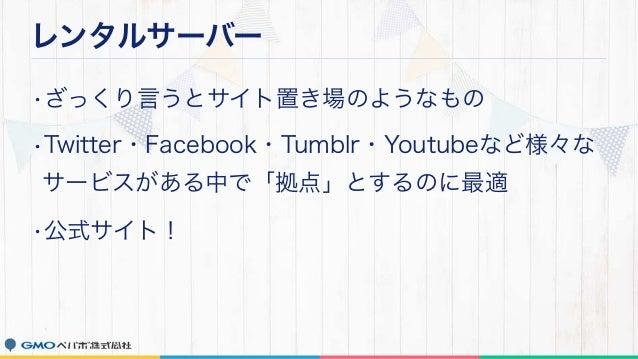 レンタルサーバー •ざっくり言うとサイト置き場のようなもの •Twitter・Facebook・Tumblr・Youtubeなど様々な サービスがある中で「拠点」とするのに最適 •公式サイト!