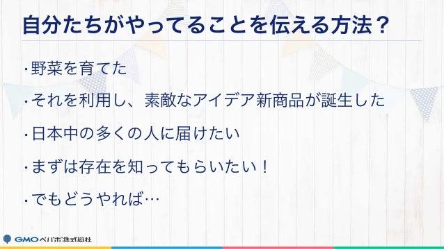 自分たちがやってることを伝える方法? •野菜を育てた •それを利用し、素敵なアイデア新商品が誕生した •日本中の多くの人に届けたい •まずは存在を知ってもらいたい! •でもどうやれば…