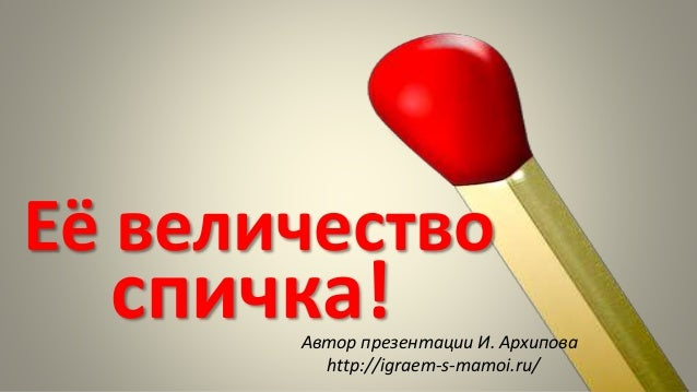 Её величество спичка!Автор презентации И. Архипова http://igraem-s-mamoi.ru/