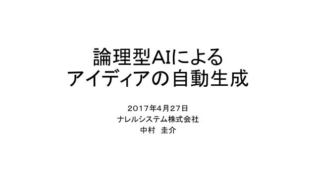 論理型AIによる アイディアの自動生成 2017年4月27日 ナレルシステム株式会社 中村 圭介