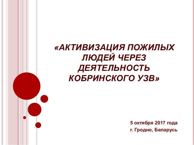 «АКТИВИЗАЦИЯ ПОЖИЛЫХ ЛЮДЕЙ ЧЕРЕЗ ДЕЯТЕЛЬНОСТЬ КОБРИНСКОГО УЗВ» 5 октября 2017 года г. Гродно, Беларусь