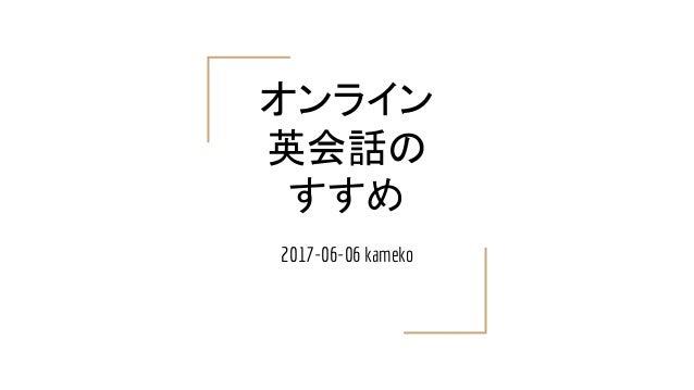 オンライン 英会話の すすめ 2017-06-06 kameko