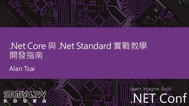 .NET Conf Learn. Imagine. Build. .NET Conf .Net Core 與 .Net Standard 實戰教學 開發指南 Alan Tsai