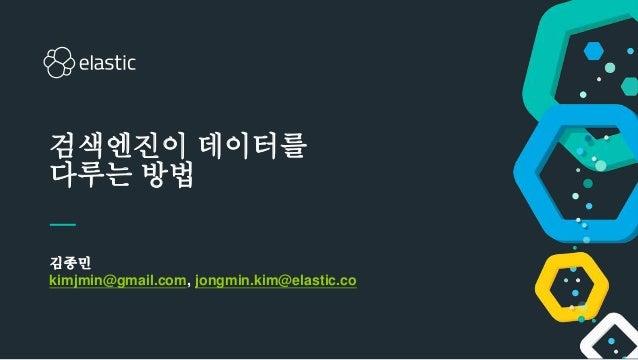 1 김종민 kimjmin@gmail.com, jongmin.kim@elastic.co 검색엔진이 데이터를 다루는 방법