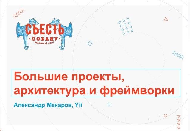 Большие проекты, архитектура и фреймворки Александр Макаров, Yii