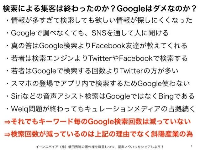 検索による集客は終わったのか?Googleはダメなのか? イーンスパイア(株)横田秀珠の著作権を尊重しつつ、是非ノウハウをシェアしよう! 1 ・情報が多すぎて検索しても欲しい情報が探しにくくなった ・Googleで調べなくても、SNSを通して人...