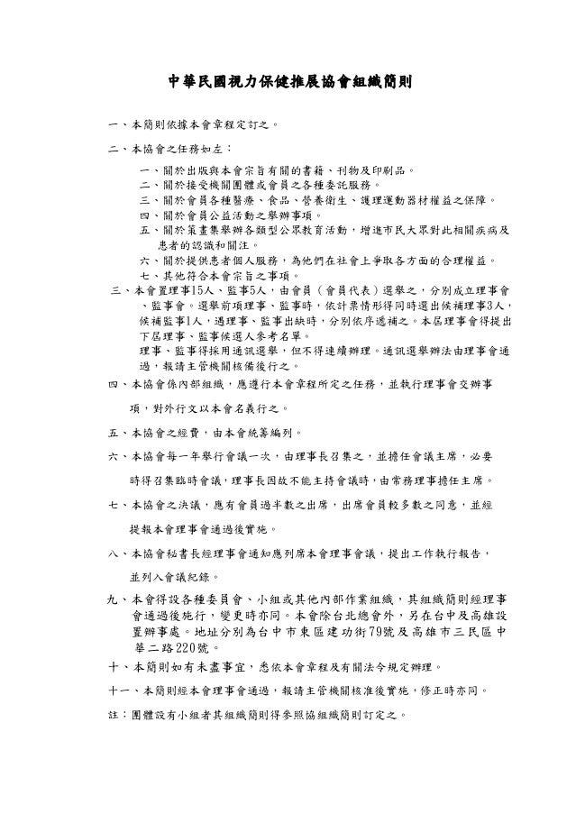 中華民國視力保健推展協會組織簡則 一、本簡則依據本會章程定訂之。 二、本協會之任務如左: 一、關於出版與本會宗旨有關的書籍、刊物及印刷品。 二、關於接受機關團體或會員之各種委託服務。 三、關於會員各種醫療、食品、營養衛生、護理運動器材權益之保障...