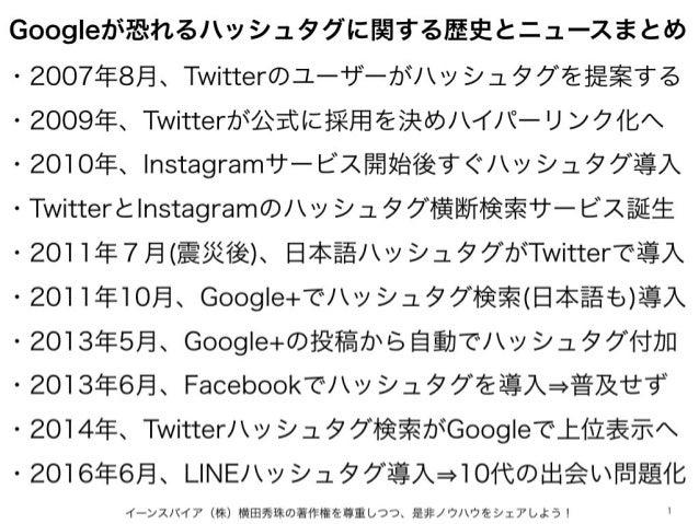 Googleが恐れるハッシュタグに関する歴史とニュースまとめ イーンスパイア(株)横田秀珠の著作権を尊重しつつ、是非ノウハウをシェアしよう! 1 ・2007年8月、Twitterのユーザーがハッシュタグを提案する ・2009年、Twitterが...