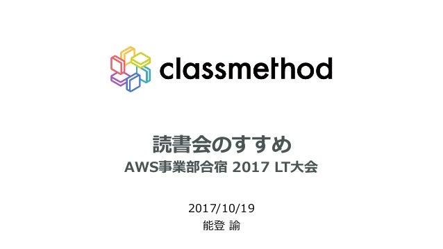 読書会のすすめ 2017/10/19 能登 諭 AWS事業部合宿 2017 LT⼤会