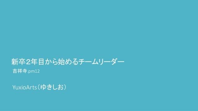 新卒2年目から始めるチームリーダー 吉祥寺.pm12 YuxioArts(ゆきしお)